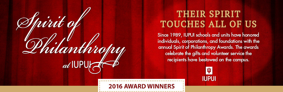 Their Spirit Touches all of us. Since 1989, IUPUI schools and units have honored individuals, corporations, and foundations with the annual Spirit of Philanthropy Awards. The awards celebrate the gifts and volunteer service the recipients have bestowed on the campus.